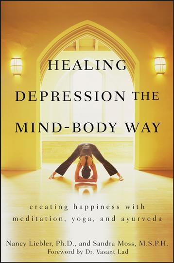 Healing depression the mind-body way : creating happiness through meditation, yoga, and ayurveda /