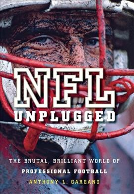 NFL unplugged : the brutal, brilliant world of professional football /