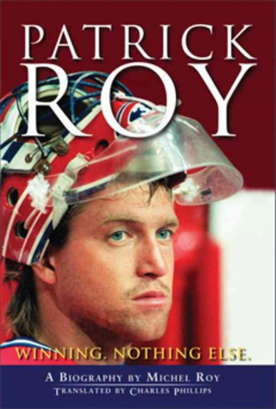 Patrick Roy : winning, nothing else : a biography /
