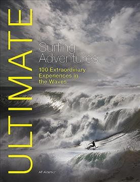 Ultimate surfing adventures : 100 extraordinary experiences in the waves /