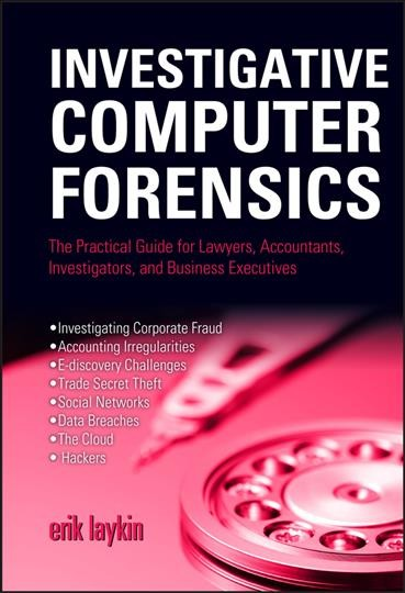 Investigative computer forensics : : the practical guide for lawyers- accountants- investigators- and business executives