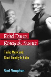 Rebel dance, renegade stance : Timba music and Black identity in Cuba /