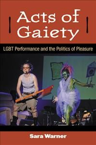 Acts of gaiety : LGBT performance and the politics of pleasure /