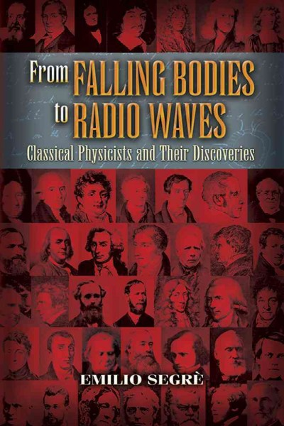 From falling bodies to radio waves : classical physicists and their discoveries /
