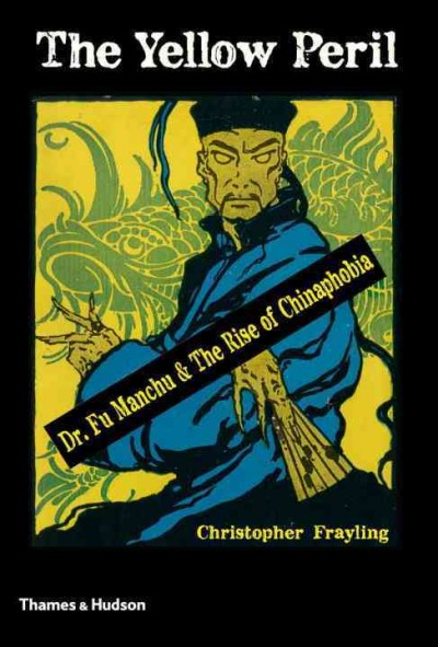 The Yellow Peril : Dr. Fu Manchu & the rise of Chinaphobia /