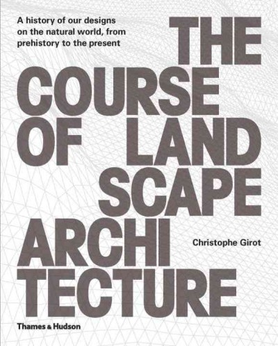 The course of landscape architecture : a history of our designs on the natural world, from prehistory to the present /