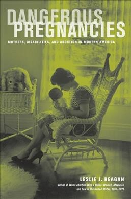 Dangerous pregnancies : mothers, disabilities, and abortion in modern America /