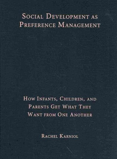 Social development as preference management : how infants, children, and parents get what they want from one another /