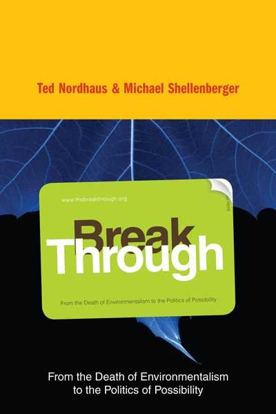 Break through : from the death of environmentalism to the politics of possibility /
