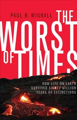 The worst of times : how life on earth survived eighty million years of extinctions /