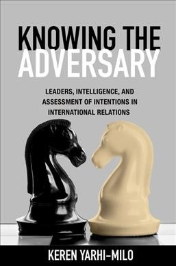 Knowing the adversary:leaders, intelligence, and assessment of intentions in international relations
