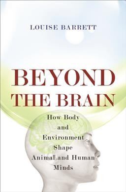 Beyond the brain : how body and environment shape animal and human minds /