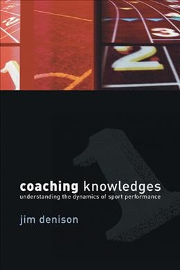 Coaching knowledges : understanding the dynamics of sport performance /