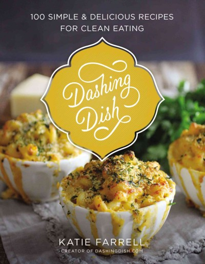 Dashing dish : : 100 simple and delicious recipes for clean eating