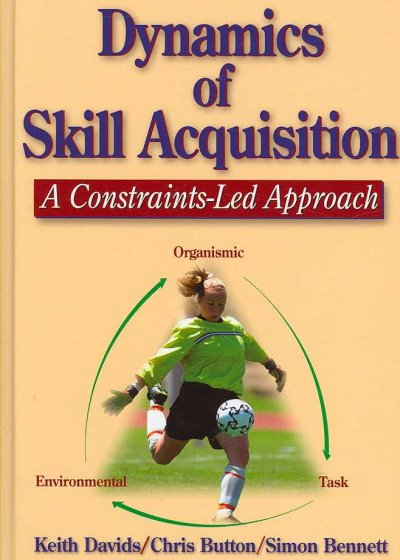 Dynamics of skill acquisition : a constraints-led approach /
