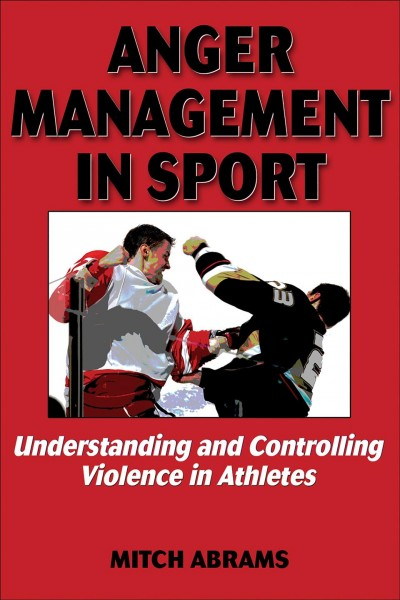 Anger management in sport : understanding and controlling violence in athletes /