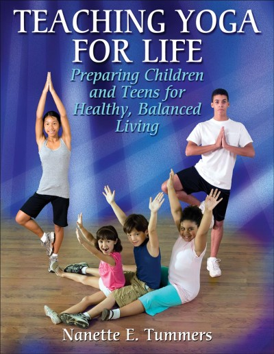 Teaching yoga for life : preparing children and teens for healthy, balanced living /