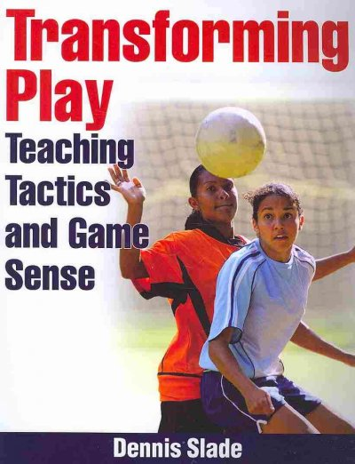 Transforming play : teaching tactics and game sense /