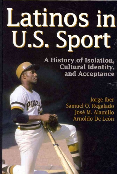 Latinos in U.S. sport : a history of isolation, cultural identity, and acceptance /