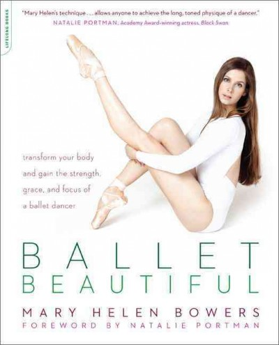 Ballet beautiful : transform your body and gain the strength, grace, and focus of a ballet dancer /