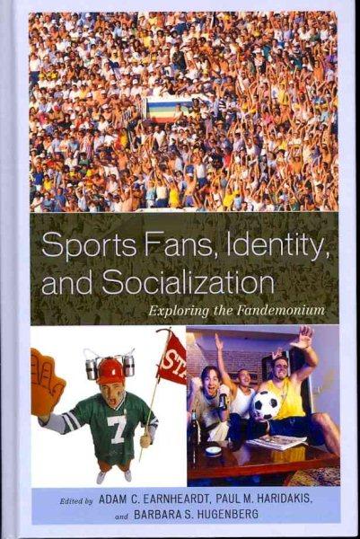 Sports fans, identity, and socialization exploring the fandemonium /