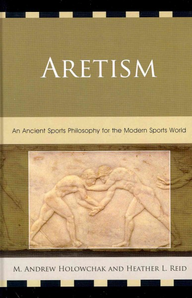 Aretism : an ancient sports philosophy for the modern sports world /