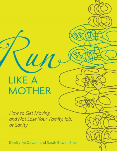 Run like a mother : how to get moving-- and not lose your job, family, or sanity /