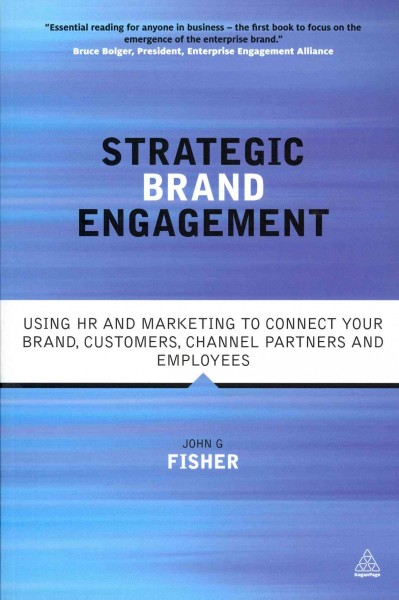 Strategic brand engagement : : using HR and marketing to connect your brand customers- channel partners and employees