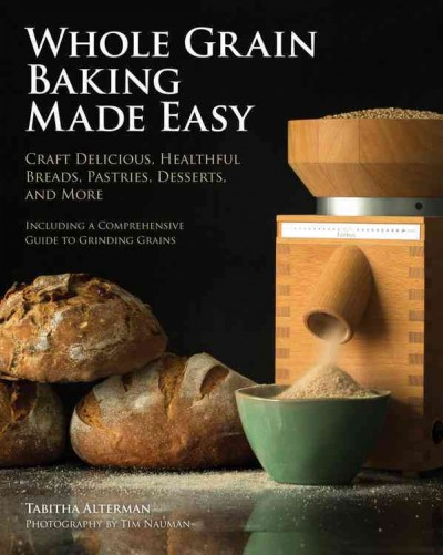 Whole grain baking made easy : : craft delicious- healthful breads- pastries- desserts- and more
