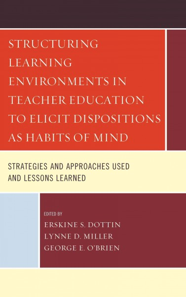 Structuring learning environments in teacher education to elicit dispositions as habits of mind : strategies and approaches used and lessons learned /