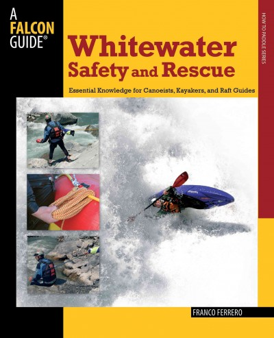 Whitewater safety and rescue : essential knowledge for canoeists, kayakers, and raft guides /