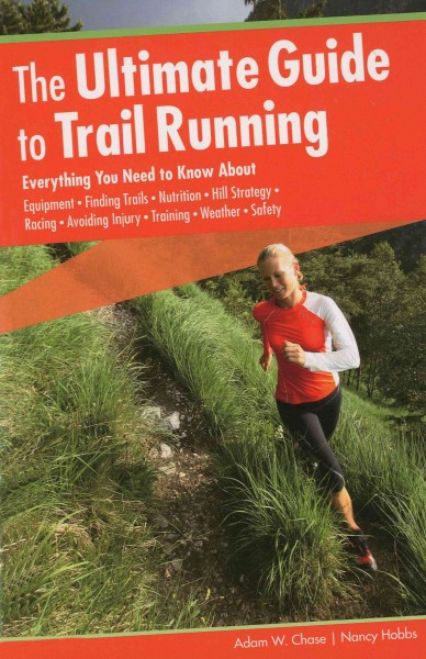 The ultimate guide to trail running : everything you need to know about equipment, finding trails, nutrition, hill strategy, racing, avoiding injury, training, weather, safety /