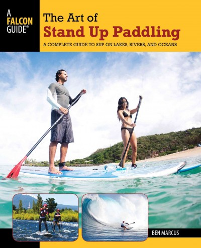 The art of stand up paddling : a complete guide to SUP on lakes, rivers, and oceans /