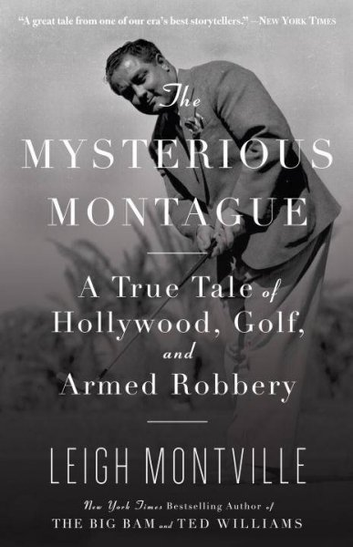 The mysterious Montague : a true tale of Hollywood, golf, and armed robbery /