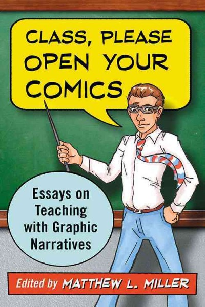 Class, please open your comics : essays on teaching with graphic narratives /
