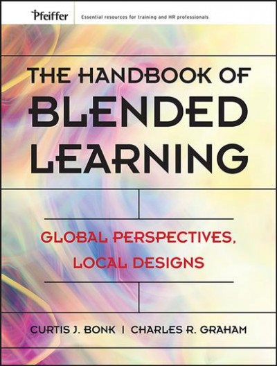 The handbook of blended learning : global perspectives, local designs /