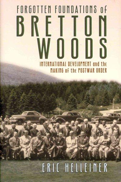 Forgotten foundations of Bretton Woods : : international development and the making of the postwar order