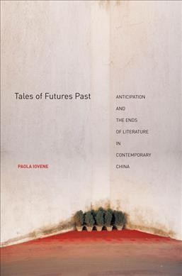 Tales of futures past : anticipation and the ends of literature in contemporary China /