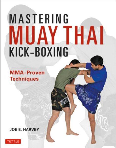 Mastering Muay Thai kick-boxing : MMA-proven techniques /