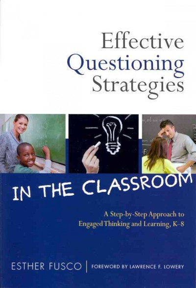 Effective questioning strategies in the classroom : a step-by-step approach to engaged thinking and learning, K-8 /