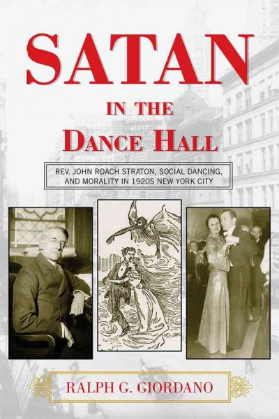 Satan in the dance hall : Rev. John Roach Straton, social dancing, and morality in 1920s New York City /