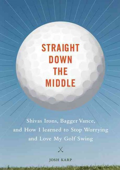 Straight down the middle : Shivas irons, Bagger Vance, and how I learned to stop worrying and love my golf swing /