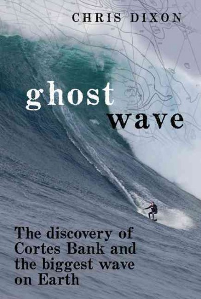 Ghost wave : the discovery of Cortes Bank and the biggest wave on earth /