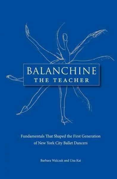 Balanchine the teacher : fundamentals that shaped the first generation of New York City Ballet dancers /