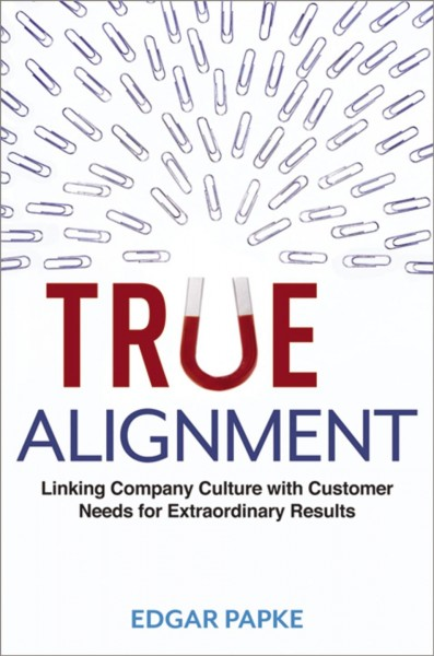 True alignment : : linking company culture with customer needs for extraordinary results