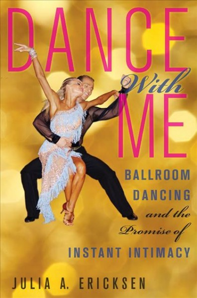 Dance with me : ballroom dancing and the promise of instant intimacy /