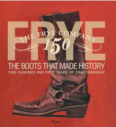 Frye : : the boots that made history : one hundred and fifty years of craftsmanship