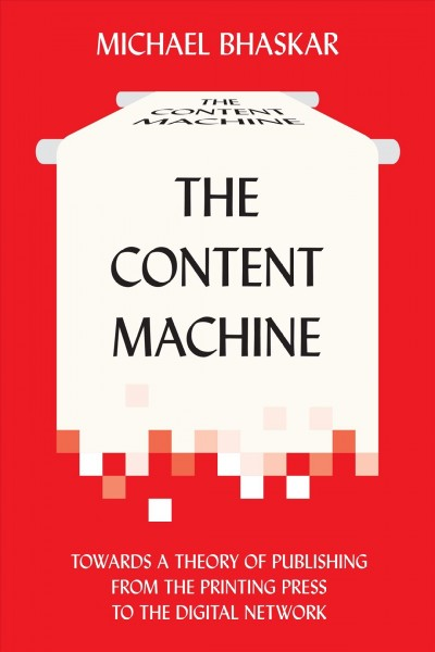 The content machine : : towards a theory of publishing from the printing press to the digital network