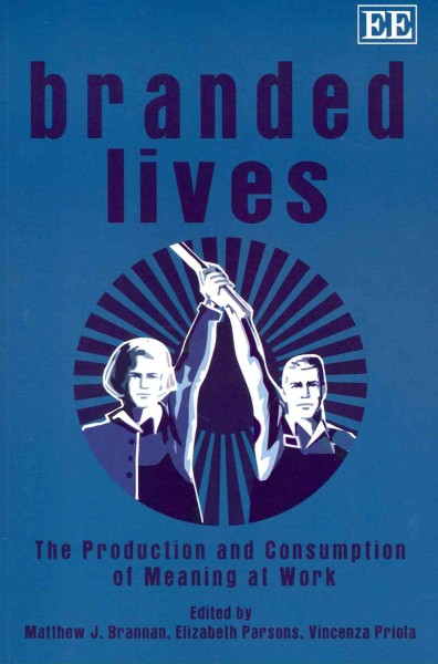 Branded lives : : the production and consumption of meaning at work
