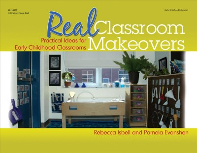 Real classroom makeovers : practical ideas for early childhood classrooms /